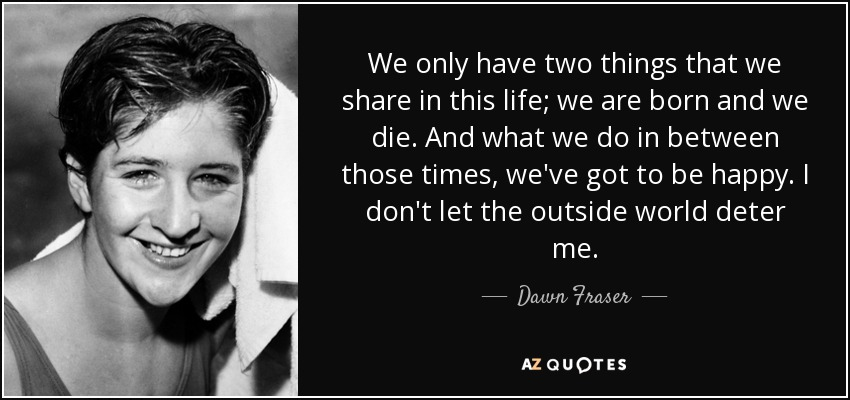 quote-we-only-have-two-things-that-we-share-in-this-life-we-are-born-and-we-die-and-what-we-dawn-fraser-59-44-47